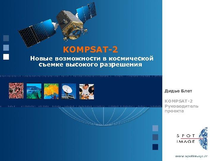 KOMPSAT-2 Новые возможности в космической съемке высокого разрешения Дидье Блет KOMPSAT-2 Руководитель проекта