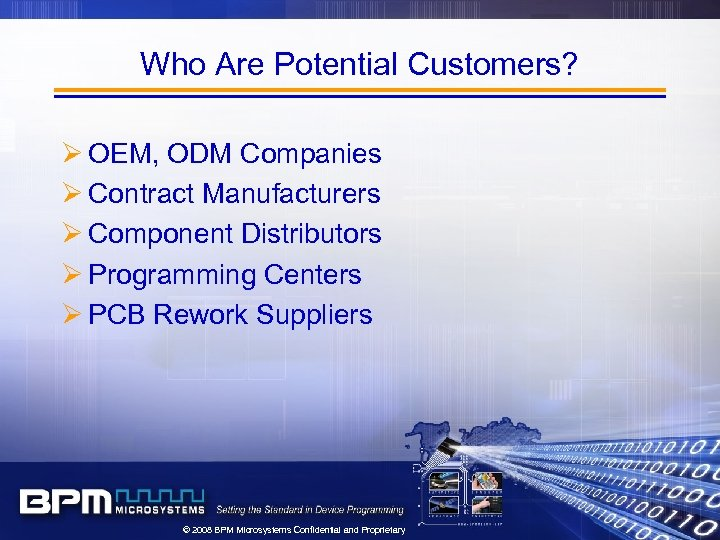 Who Are Potential Customers? Ø OEM, ODM Companies Ø Contract Manufacturers Ø Component Distributors