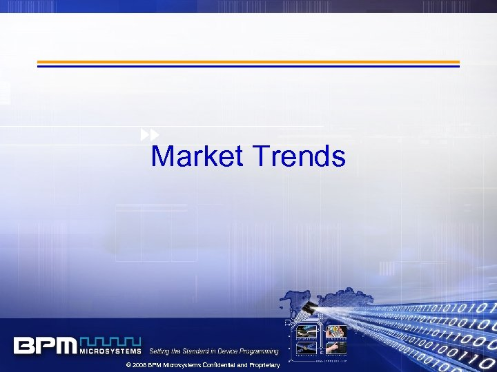 Market Trends © 2008 BPM Microsystems Confidential and Proprietary