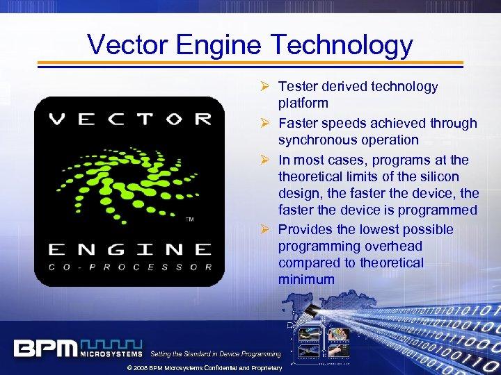Vector Engine Technology Ø Tester derived technology platform Ø Faster speeds achieved through synchronous