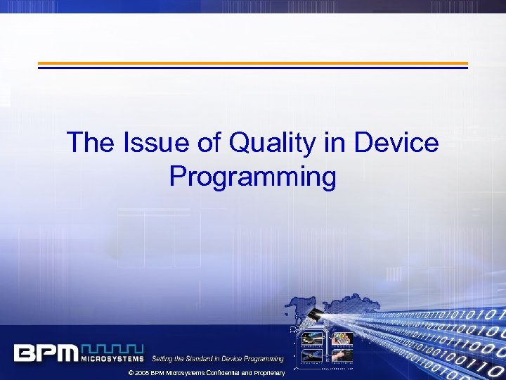 The Issue of Quality in Device Programming © 2008 BPM Microsystems Confidential and Proprietary