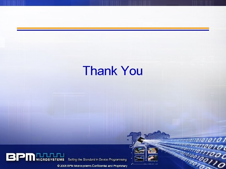 Thank You © 2008 BPM Microsystems Confidential and Proprietary