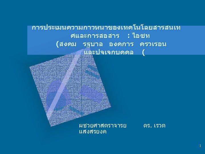 การประเมนความกาวหนาของเทคโนโลยสารสนเท ศและการสอสาร : ไอซท (สงคม รฐบาล องคการ ครวเรอน และปจเจกบคคล ( ผชวยศาสตราจารย แสงสรยงค ดร. เรวต