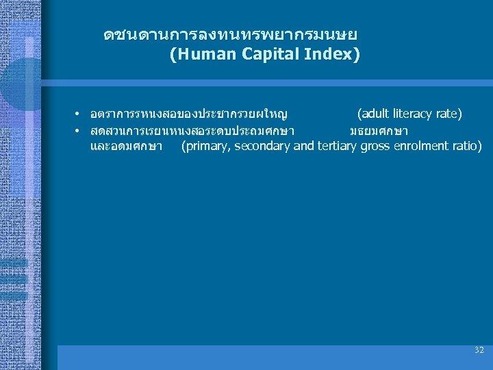 ดชนดานการลงทนทรพยากรมนษย (Human Capital Index) • อตราการรหนงสอของประชากรวยผใหญ (adult literacy rate) • สดสวนการเรยนหนงสอระดบประถมศกษา มธยมศกษา และอดมศกษา (primary,