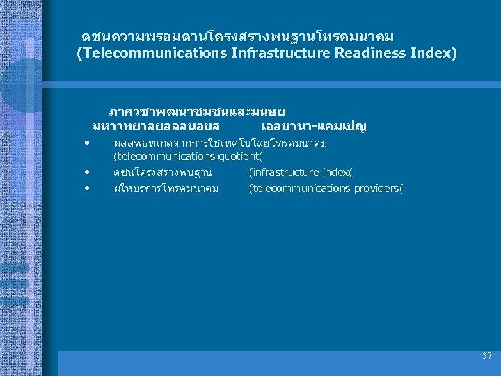 ดชนความพรอมดานโครงสรางพนฐานโทรคมนาคม (Telecommunications Infrastructure Readiness Index) ภาควชาพฒนาชมชนและมนษย มหาวทยาลยอลลนอยส เออบานา-แคมเปญ • • • ผลลพธทเกดจากการใชเทคโนโลยโทรคมนาคม (telecommunications quotient(