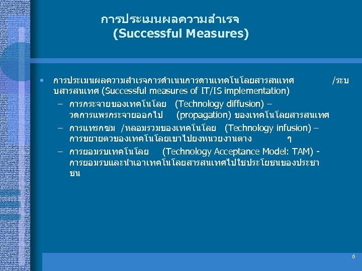 การประเมนผลความสำเรจ (Successful Measures) • การประเมนผลความสำเรจการดำเนนการดานเทคโนโลยสารสนเทศ /ระบ บสารสนเทศ (Successful measures of IT/IS implementation) – การกระจายของเทคโนโลย