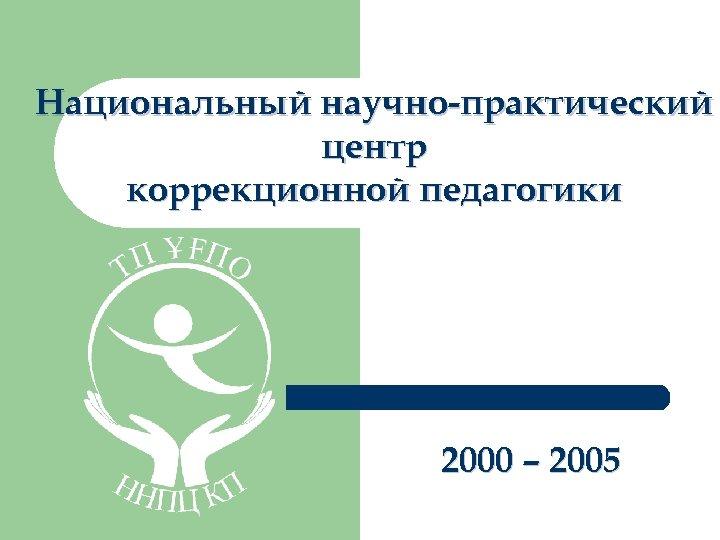 Национальный научно-практический центр коррекционной педагогики 2000 – 2005