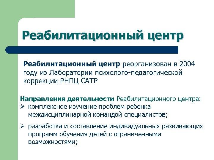 Реабилитационный центр реорганизован в 2004 году из Лаборатории психолого-педагогической коррекции РНПЦ САТР Направления деятельности