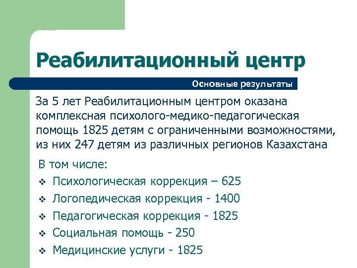 Реабилитационный центр Основные результаты За 5 лет Реабилитационным центром оказана комплексная психолого-медико-педагогическая помощь 1825