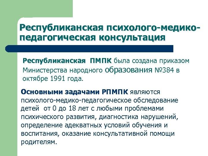 Республиканская психолого-медикопедагогическая консультация Республиканская ПМПК была создана приказом Министерства народного образования № 384 в