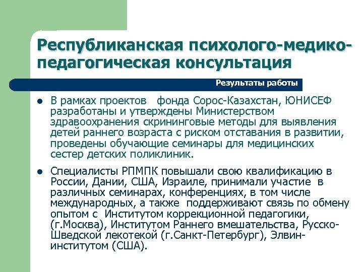 Республиканская психолого-медикопедагогическая консультация Результаты работы l В рамках проектов фонда Сорос-Казахстан, ЮНИСЕФ разработаны и