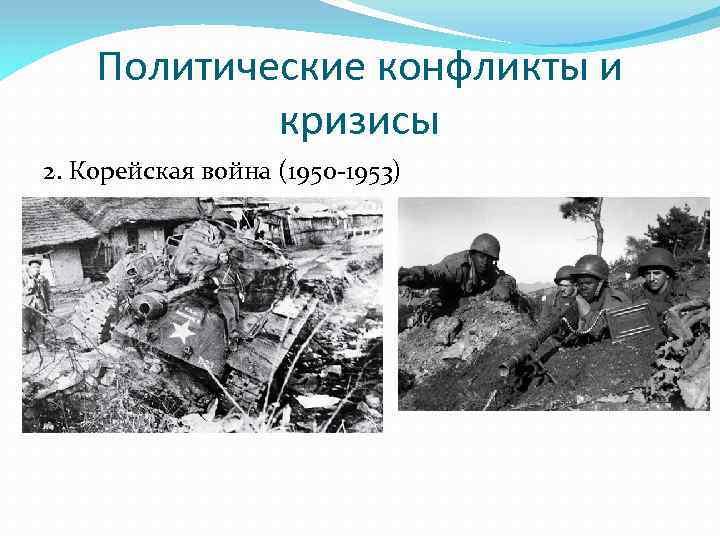 Политические конфликты и кризисы 2. Корейская война (1950 -1953)