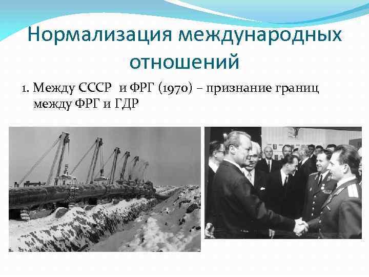 Нормализация международных отношений 1. Между СССР и ФРГ (1970) – признание границ между ФРГ