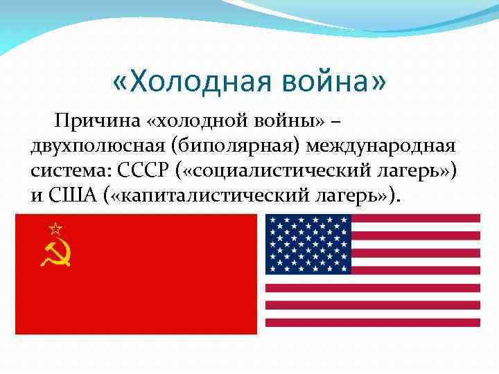 «Холодная война» Причина «холодной войны» – двухполюсная (биполярная) международная система: СССР ( «социалистический