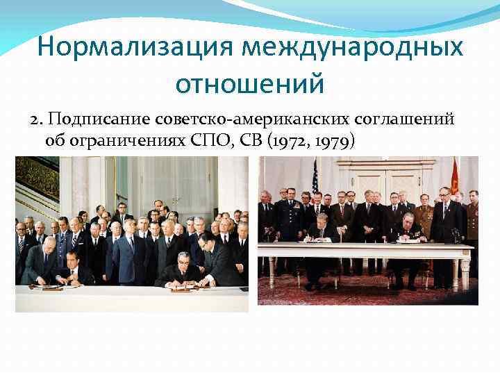 Нормализация международных отношений 2. Подписание советско-американских соглашений об ограничениях СПО, СВ (1972, 1979)
