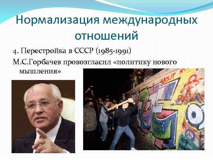 Нормализация международных отношений 4. Перестройка в СССР (1985 -1991) М. С. Горбачев провозгласил «политику