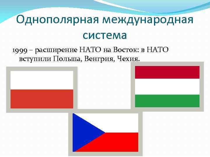 Однополярная международная система 1999 – расширение НАТО на Восток: в НАТО вступили Польша, Венгрия,