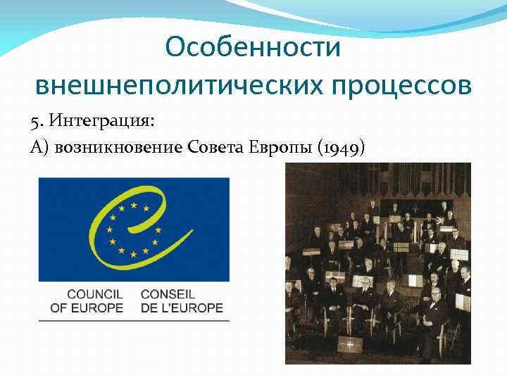 Особенности внешнеполитических процессов 5. Интеграция: А) возникновение Совета Европы (1949)