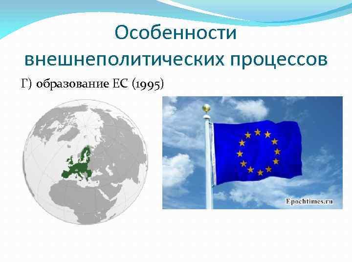 Особенности внешнеполитических процессов Г) образование ЕС (1995)