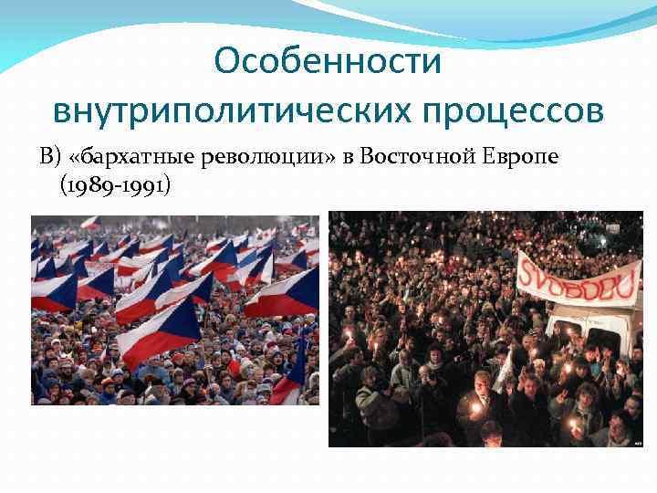 Особенности внутриполитических процессов В) «бархатные революции» в Восточной Европе (1989 -1991)