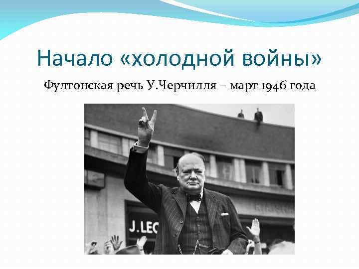Начало «холодной войны» Фултонская речь У. Черчилля – март 1946 года