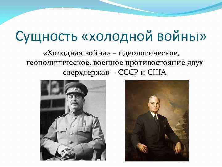 Сущность «холодной войны» «Холодная война» – идеологическое, геополитическое, военное противостояние двух сверхдержав - СССР