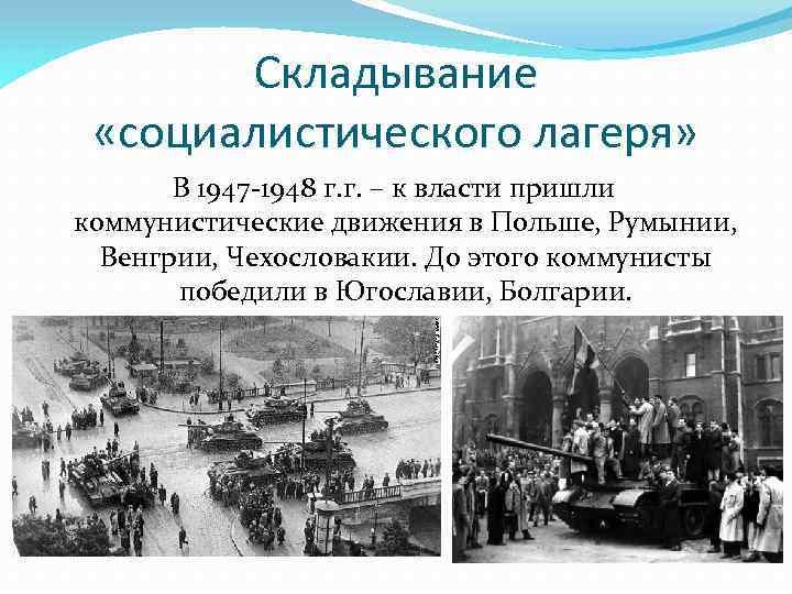 Складывание «социалистического лагеря» В 1947 -1948 г. г. – к власти пришли коммунистические движения