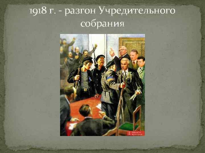 1918 г. - разгон Учредительного собрания
