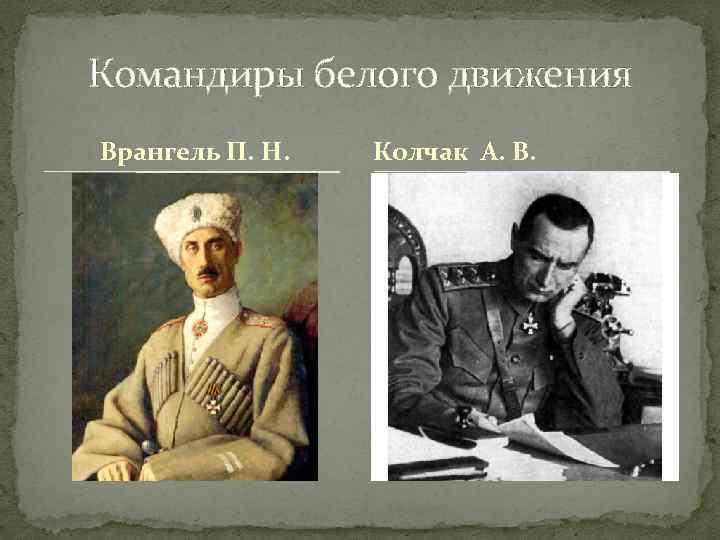 Командиры белого движения Врангель П. Н. Колчак А. В.