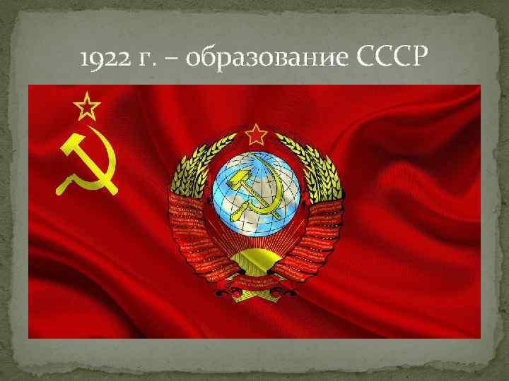 1922 г. – образование СССР