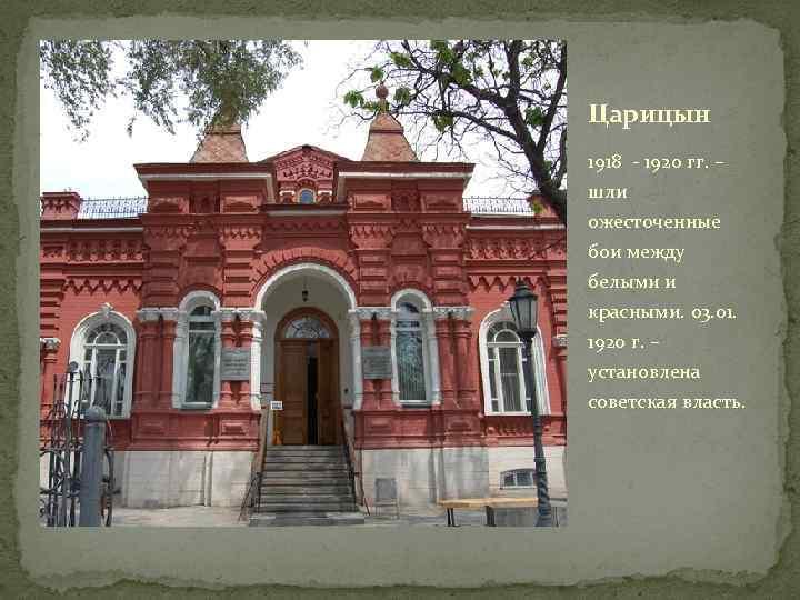 Царицын 1918 - 1920 гг. – шли ожесточенные бои между белыми и красными. 03.