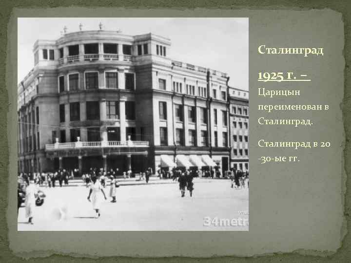 Сталинград 1925 г. – Царицын переименован в Сталинград в 20 -30 -ые гг.