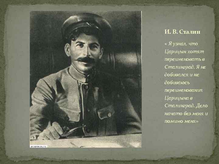 И. В. Сталин « Я узнал, что Царицын хотят переименовать в Сталинград. Я не