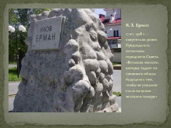 Я. З. Ерман 17. 07. 1918 г. – смертельно ранен Председатель исполкома городского Совета.
