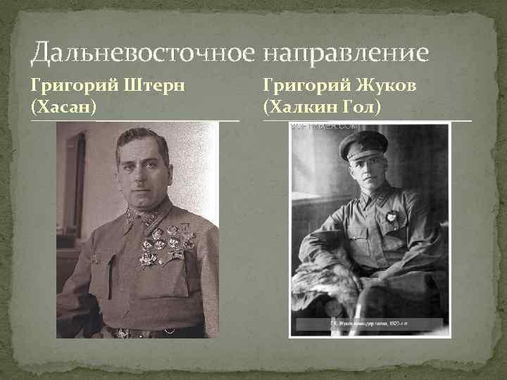Дальневосточное направление Григорий Штерн (Хасан) Григорий Жуков (Халкин Гол)