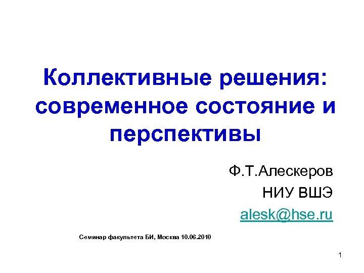 Коллективные решения: современное состояние и перспективы Ф. Т. Алескеров НИУ ВШЭ alesk@hse. ru Семинар