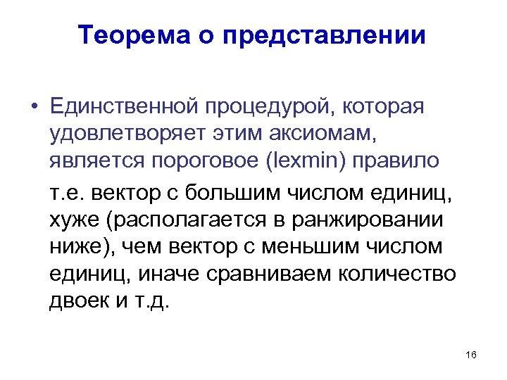 Теорема о представлении • Единственной процедурой, которая удовлетворяет этим аксиомам, является пороговое (lexmin) правило