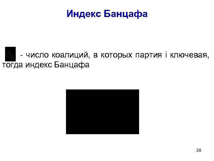 Индекс Банцафа - число коалиций, в которых партия i ключевая, тогда индекс Банцафа 28