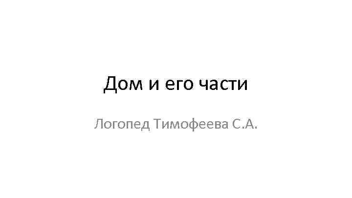 Дом и его части Логопед Тимофеева С. А.