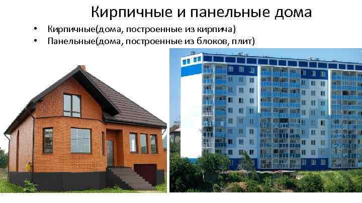 Кирпичные и панельные дома • Кирпичные(дома, построенные из кирпича) • Панельные(дома, построенные из блоков,