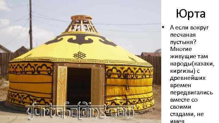 Юрта • А если вокруг песчаная пустыня? Многие живущие там народы(казахи, киргизы) с древнейших