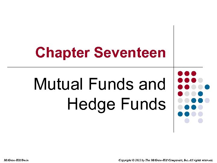 Chapter Seventeen Mutual Funds and Hedge Funds Mc. Graw-Hill/Irwin Copyright © 2012 by The