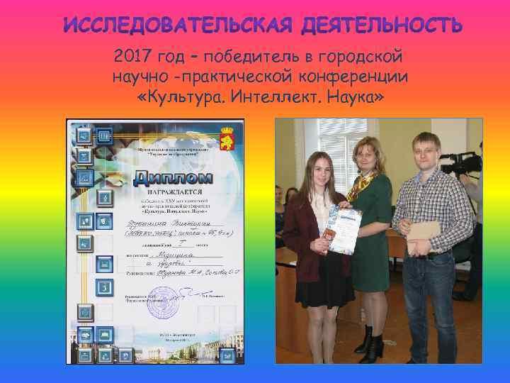 2017 год – победитель в городской научно -практической конференции «Культура. Интеллект. Наука»