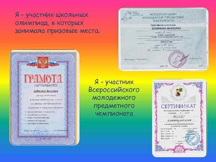 Я - участник школьных олимпиад, в которых занимала призовые места. Я - участник Всероссийского