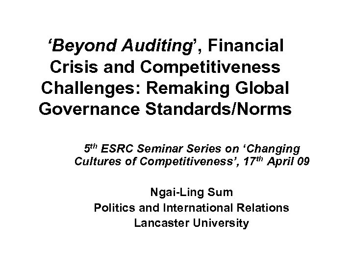 'Beyond Auditing', Financial Crisis and Competitiveness Challenges: Remaking Global Governance Standards/Norms 5 th ESRC