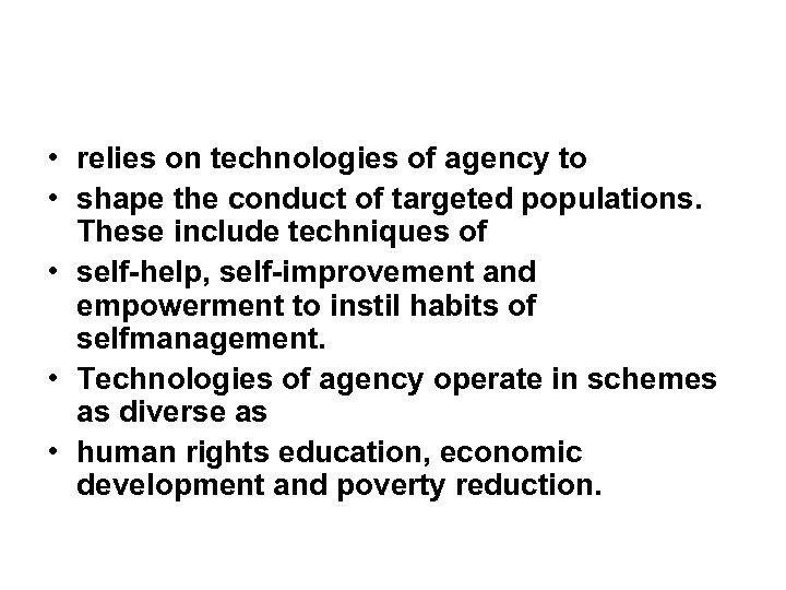 • relies on technologies of agency to • shape the conduct of targeted