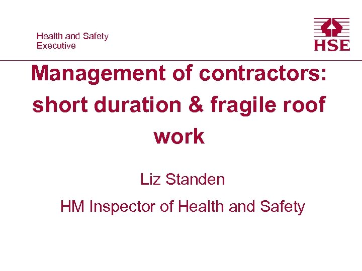 Health and Safety Executive Management of contractors: short duration & fragile roof work Liz