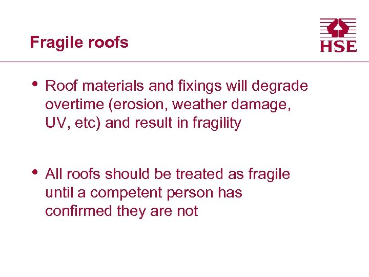 Fragile roofs • Roof materials and fixings will degrade overtime (erosion, weather damage, UV,