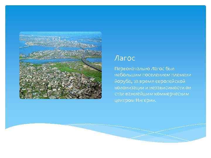 Лагос Первоначально Лагос был небольшим поселением племени йоруба, за время европейской колонизации и независимости