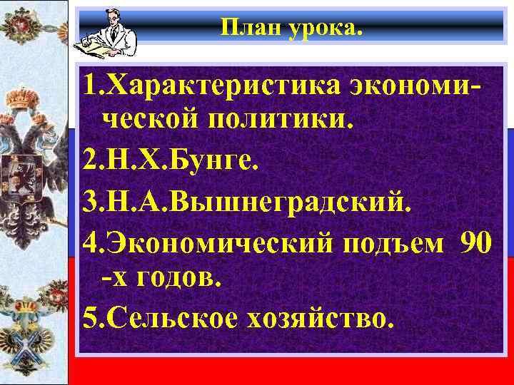 План урока. 1. Характеристика экономической политики. 2. Н. Х. Бунге. 3. Н. А. Вышнеградский.